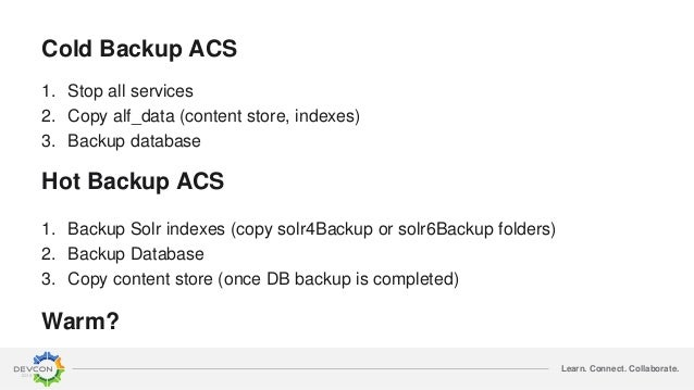 Learn. Connect. Collaborate. Cold Backup ACS 1. Stop all services 2. Copy alf_data (content store, indexes) 3. Backup data...