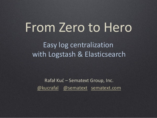 From Zero to Hero  Rafał Kuć – Sematext Group, Inc.  @kucrafal @sematext sematext.com  Easy log centralization  with Logst...