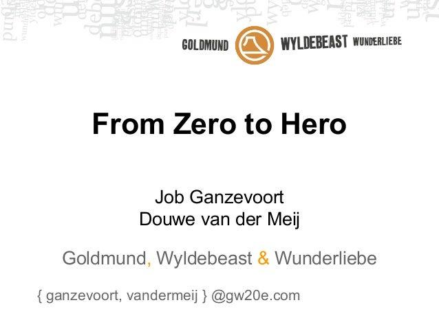 From Zero to Hero Job Ganzevoort Douwe van der Meij Goldmund, Wyldebeast & Wunderliebe { ganzevoort, vandermeij } @gw20e.c...