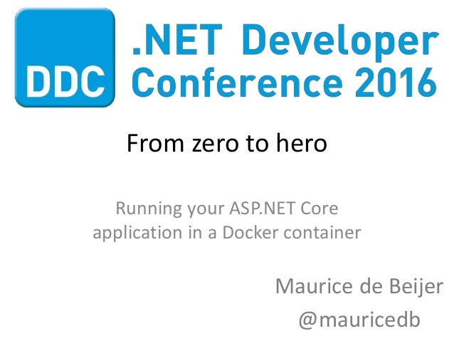 From zero to hero Running your ASP.NET Core application in a Docker container Maurice de Beijer @mauricedb
