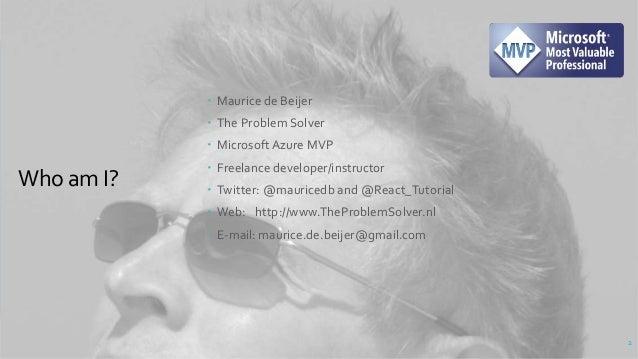 Who am I?  Maurice de Beijer  The Problem Solver  MicrosoftAzure MVP  Freelance developer/instructor  Twitter: @mauri...