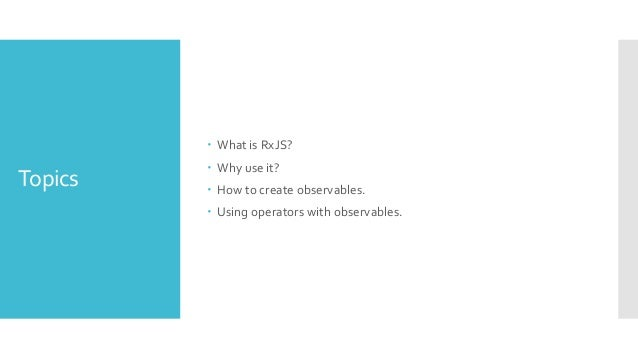 Topics  What is RxJS?  Why use it?  How to create observables.  Using operators with observables.