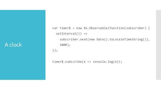 Unsubscribing var timer$ = new Rx.Observable(function(subscriber) { var handle = setInterval(() => subscriber.next(new Dat...