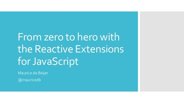 From zero to hero with the Reactive Extensions forJavaScript Maurice de Beijer @mauricedb