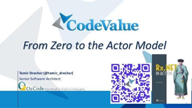 1 Tamir Dresher (@tamir_dresher) Senior Software Architect J From Zero to the Actor Model 1