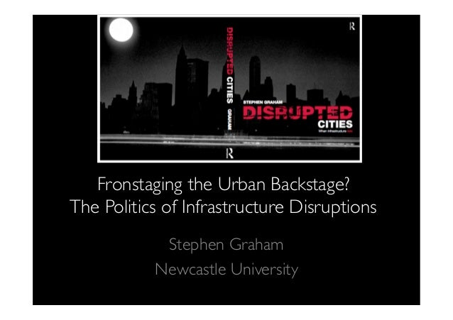 Fronstaging the Urban Backstage? The Politics of Infrastructure DisruptionsStephen GrahamNewcastle University