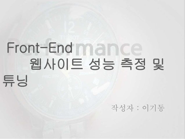 Front-End 웹사이트 성능 측정 및 튜닝 작성자 : 이기동