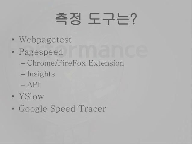 측정 도구는? • Webpagetest • Pagespeed – Chrome/FireFox Extension – Insights – API • YSlow • Google Speed Tracer