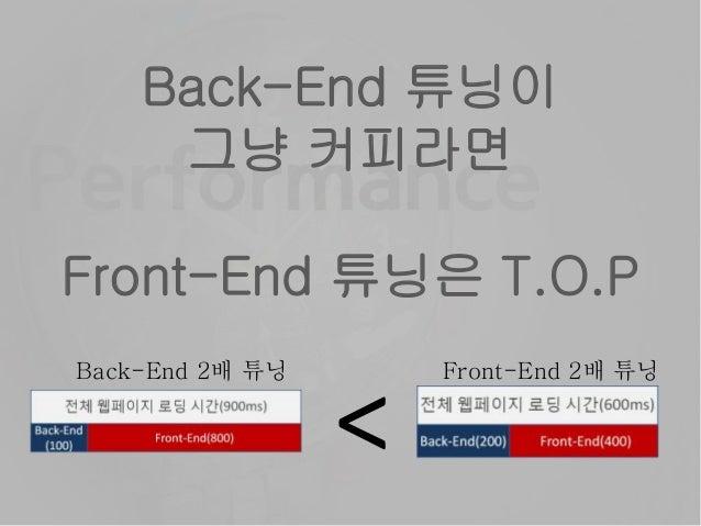 Back-End 튜닝이 그냥 커피라면 Front-End 튜닝은 T.O.P < Back-End 2배 튜닝 Front-End 2배 튜닝
