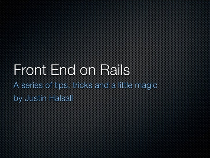Front End on Rails A series of tips, tricks and a little magic by Justin Halsall