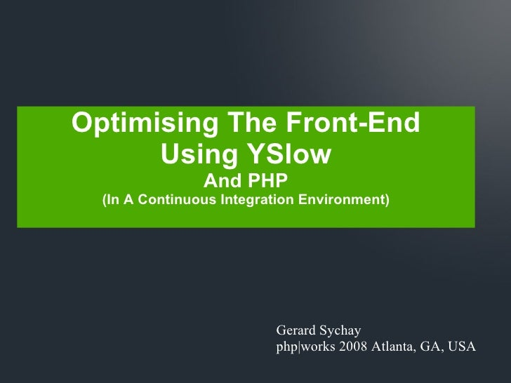 Gerard Sychay php|works 2008 Atlanta, GA, USA Optimising The Front-End Using YSlow And PHP (In A Continuous Integration En...