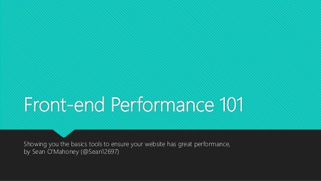 Front-end Performance 101 Showing you the basics tools to ensure your website has great performance, by Sean O'Mahoney (@S...