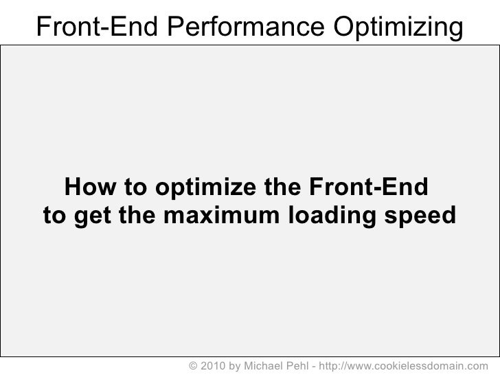 Front-End Performance Optimizing How to optimize the Front-End  to get the   maximum   loading   speed © 2010 by Michael P...