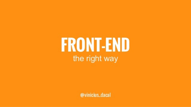 FRONT-END  the right way  @vinicius_dacal