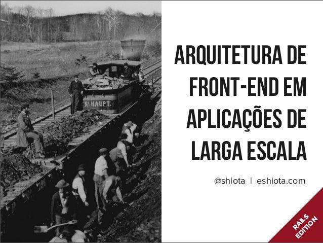 Arquitetura deFront-end emaplicações delarga escala@shiota | eshiota.comRAILSEDITION