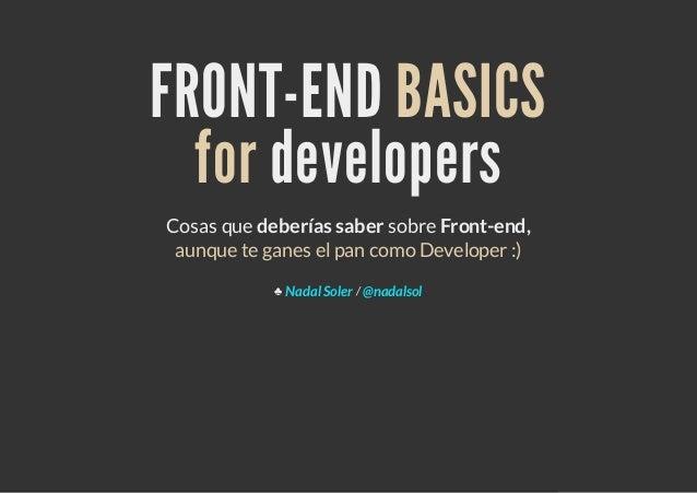 FRONT-END BASICS  for developersCosas que deberías saber sobre Front-end, aunque te ganes el pan como Developer :)        ...