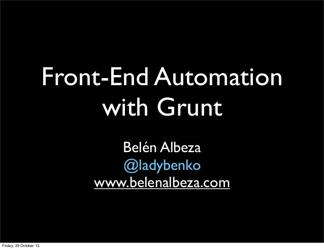 Front-End Automation with Grunt Belén Albeza @ladybenko www.belenalbeza.com  Friday, 25 October 13