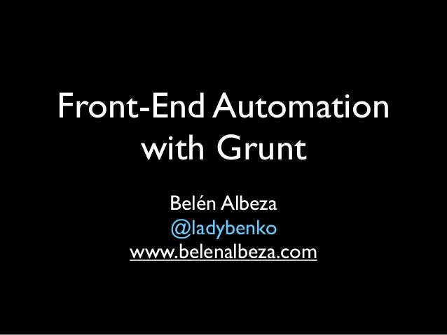 Front-End Automation with Grunt Belén Albeza @ladybenko www.belenalbeza.com