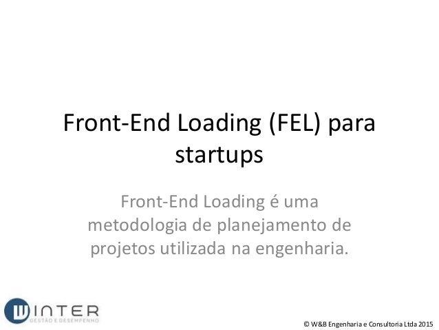 Front-End Loading (FEL) para startups Front-End Loading é uma metodologia de planejamento de projetos utilizada na engenha...