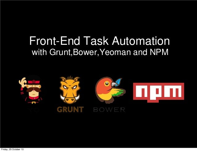 Front-End Task Automation Friday, 25 October 13 with Grunt,Bower,Yeoman and NPM