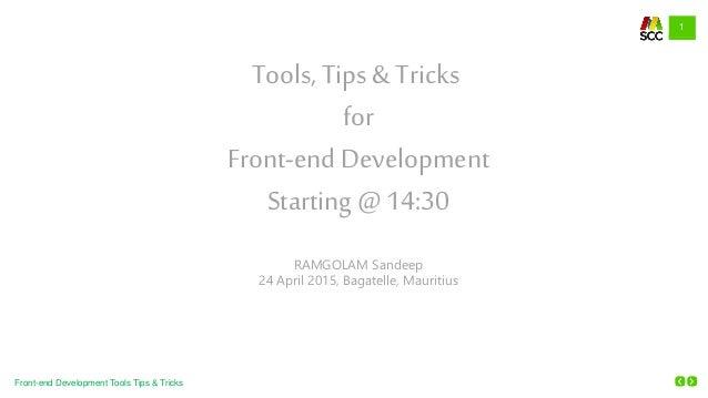 1 Front-end Development Tools Tips & Tricks Tools, Tips & Tricks for Front-endDevelopment Starting @ 14:30 RAMGOLAM Sandee...
