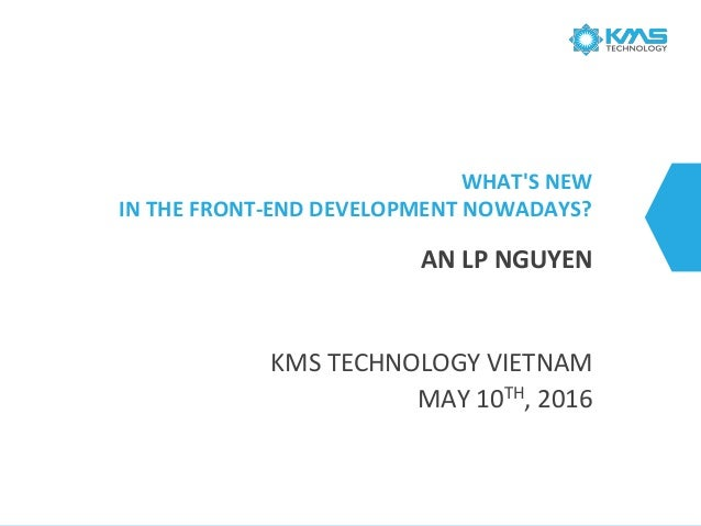 WHAT'S NEW IN THE FRONT-END DEVELOPMENT NOWADAYS? KMS TECHNOLOGY VIETNAM MAY 10TH, 2016 AN LP NGUYEN