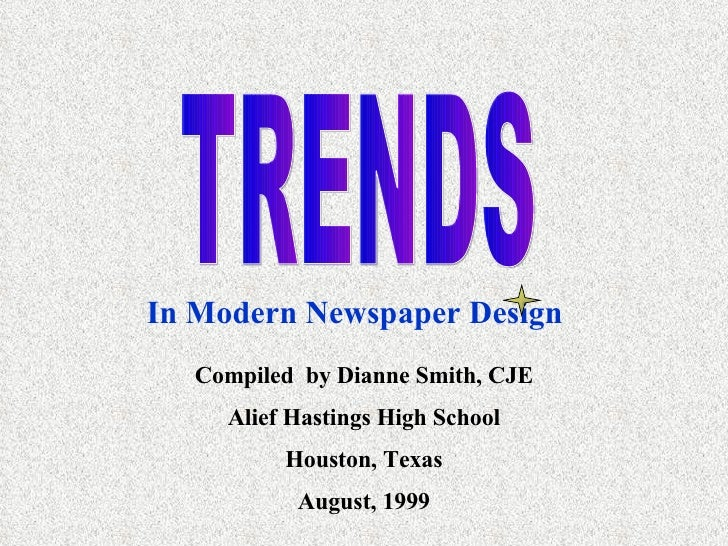 TRENDS In Modern Newspaper Design Compiled  by Dianne Smith, CJE Alief Hastings High School Houston, Texas August, 1999