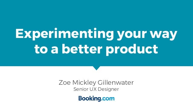 Experimenting your way to a better product Zoe Mickley Gillenwater Senior UX Designer
