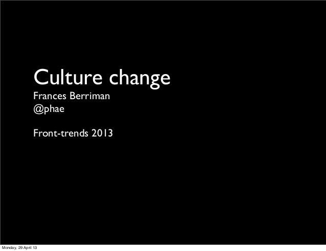 Culture changeFrances Berriman@phaeFront-trends 2013Monday, 29 April 13
