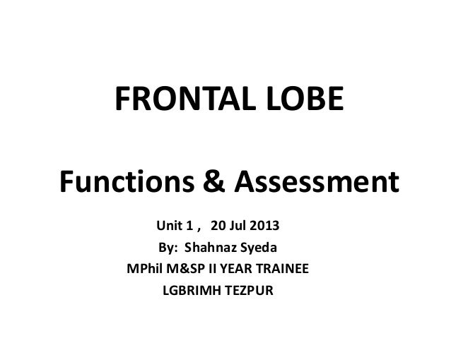 FRONTAL LOBE Functions & Assessment Unit 1 , 20 Jul 2013 By: Shahnaz Syeda MPhil M&SP II YEAR TRAINEE LGBRIMH TEZPUR