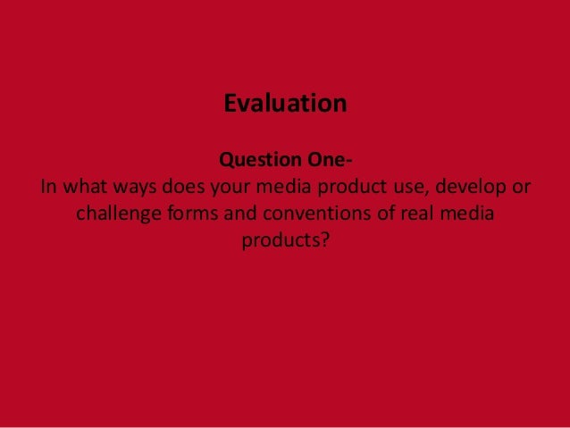 Evaluation                   Question One-In what ways does your media product use, develop or    challenge forms and conv...