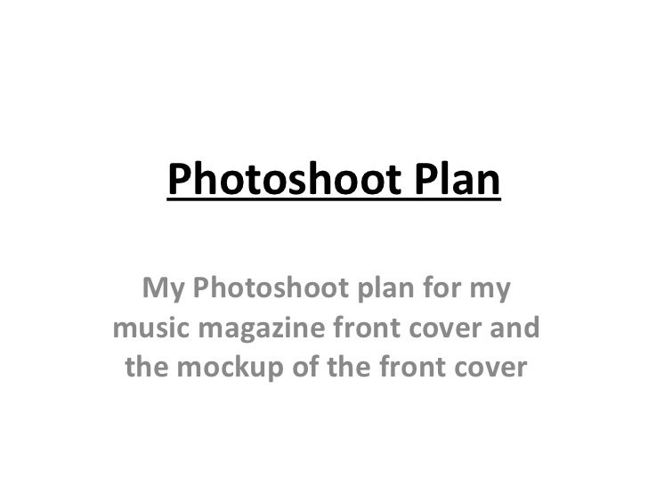 Photoshoot Plan My Photoshoot plan for my music magazine front cover and the mockup of the front cover