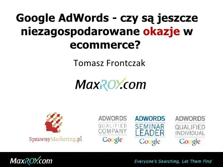 Google AdWords - czy są jeszcze niezagospodarowane  okazje  w ecommerce?  Tomasz Frontczak