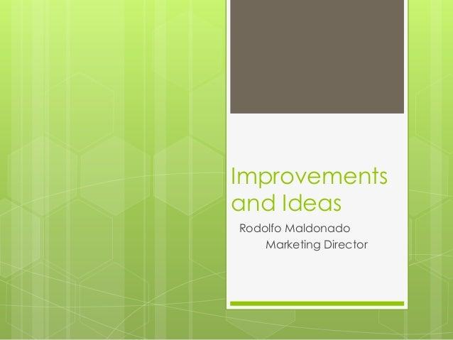 Improvements and Ideas Rodolfo Maldonado Marketing Director