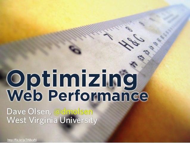 Optimizing Web Performance Dave Olsen, @dmolsen West Virginia University http://flic.kr/p/7A8xxN