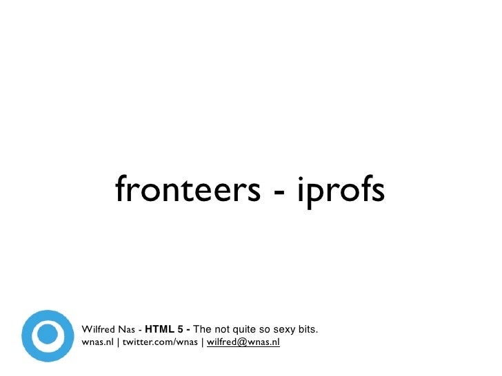 fronteers - iprofs   Wilfred Nas - HTML 5 - The not quite so sexy bits. wnas.nl | twitter.com/wnas | wilfred@wnas.nl