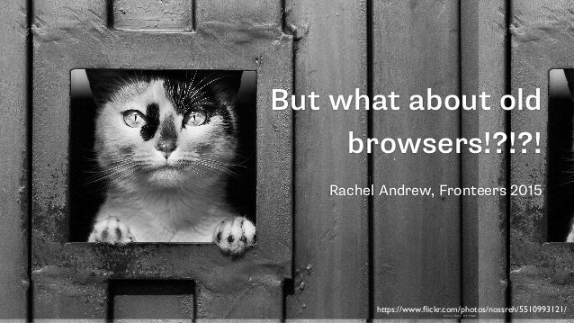 But what about old browsers!?!?! Rachel Andrew, Fronteers 2015 https://www.flickr.com/photos/nossreh/5510993121/