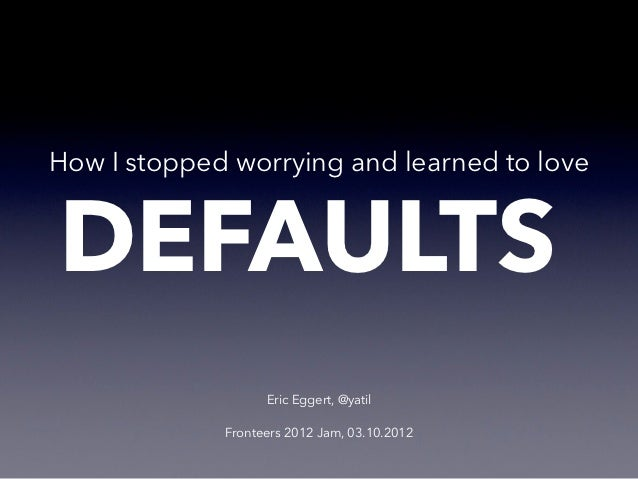 How I stopped worrying and learned to loveDEFAULTS                   Eric Eggert, @yatil             Fronteers 2012 Jam, 0...