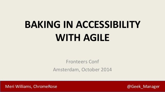 BAKING IN ACCESSIBILITY  WITH AGILE  Fronteers Conf  Amsterdam, October 2014  Meri Williams, ChromeRose @Geek_Manager