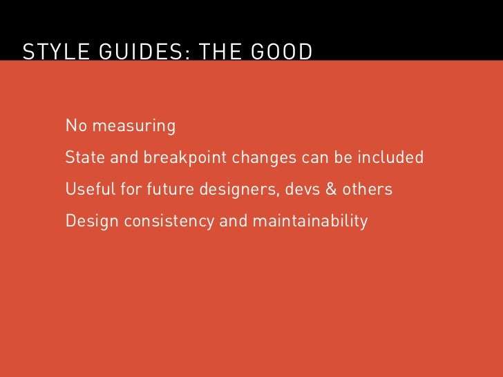 STYLE GUIDES: THE GOOD   No measuring   State and breakpoint changes can be included   Useful for future designers, devs &...