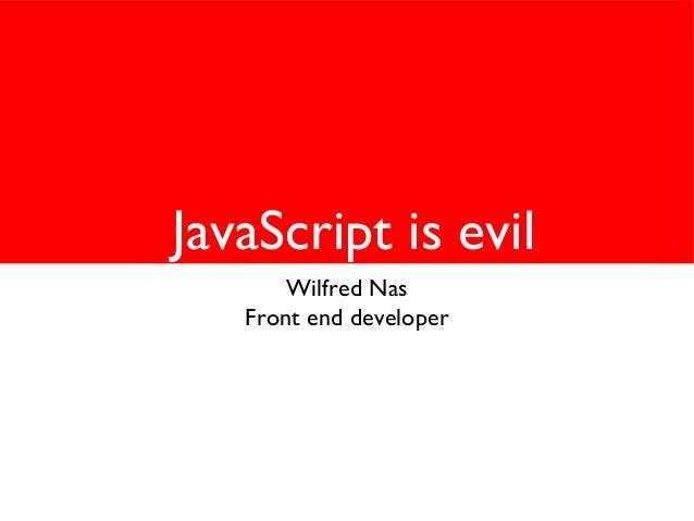 JavaScript is evil Wilfred Nas Front end developer