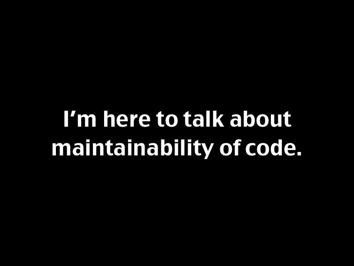 I'm here to talk about maintainability of code.