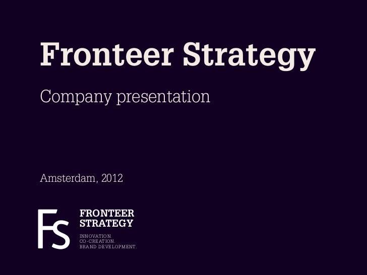 Fronteer StrategyCompany presentationAmsterdam, 2012       FRONTEER       STRATEGY       I N N OVAT I O N.       C O - C R...