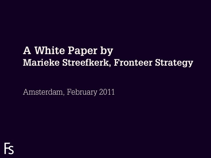 A White Paper by       Marieke Streefkerk, Fronteer Strategy       Amsterdam, February 2011FRONTEERSTRATEGYINNOVATION.CO-C...