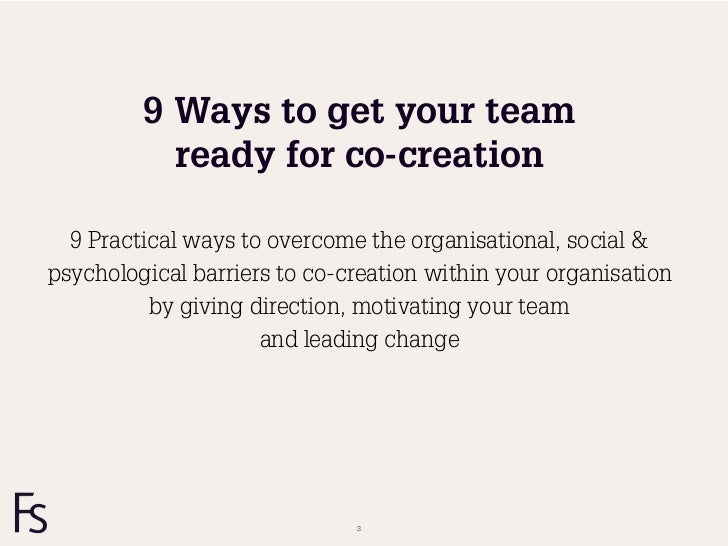 9 Ways to get your team           ready for co-creation  9 Practical ways to overcome the organisational, social &psycholo...