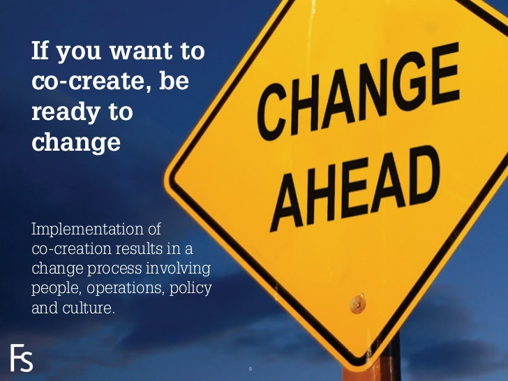If you want toco-create, beready tochangeImplementation ofco-creation results in achange process involvingpeople, operatio...