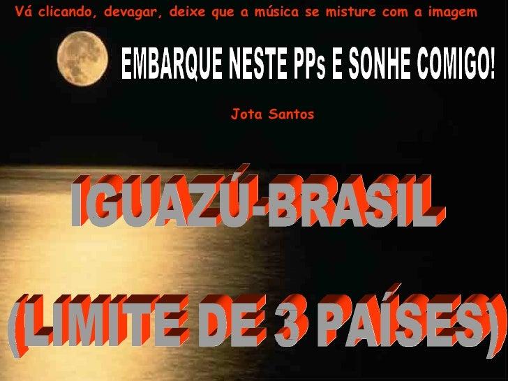 EMBARQUE NESTE PPs E SONHE COMIGO! IGUAZÚ-BRASIL  (LIMITE DE 3 PAÍSES) Jota Santos Vá clicando, devagar, deixe que a músic...