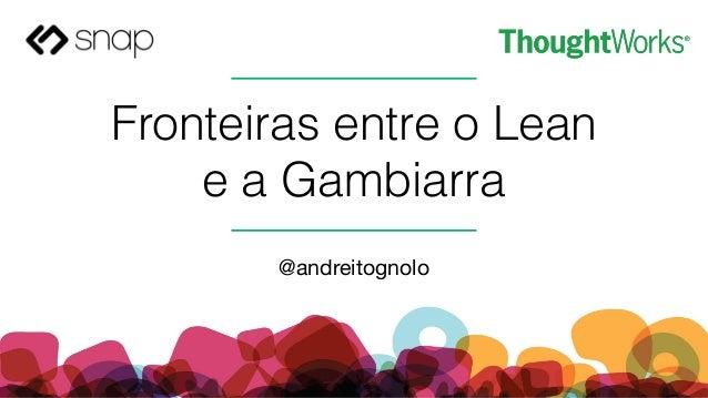 Fronteiras entre o Lean e a Gambiarra @andreitognolo