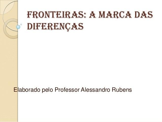 Fronteiras: a marca das    diferençasElaborado pelo Professor Alessandro Rubens