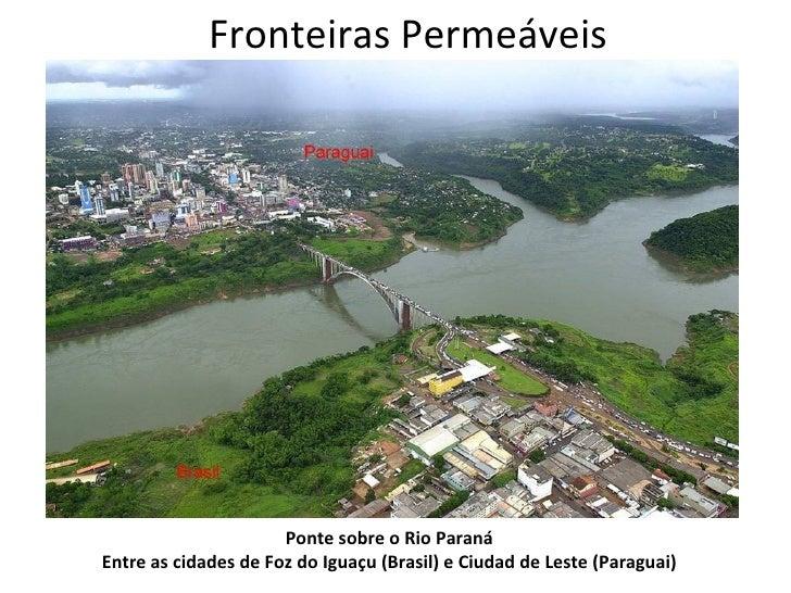 Fronteiras Permeáveis                      Ponte sobre o Rio ParanáEntre as cidades de Foz do Iguaçu (Brasil) e Ciudad de ...